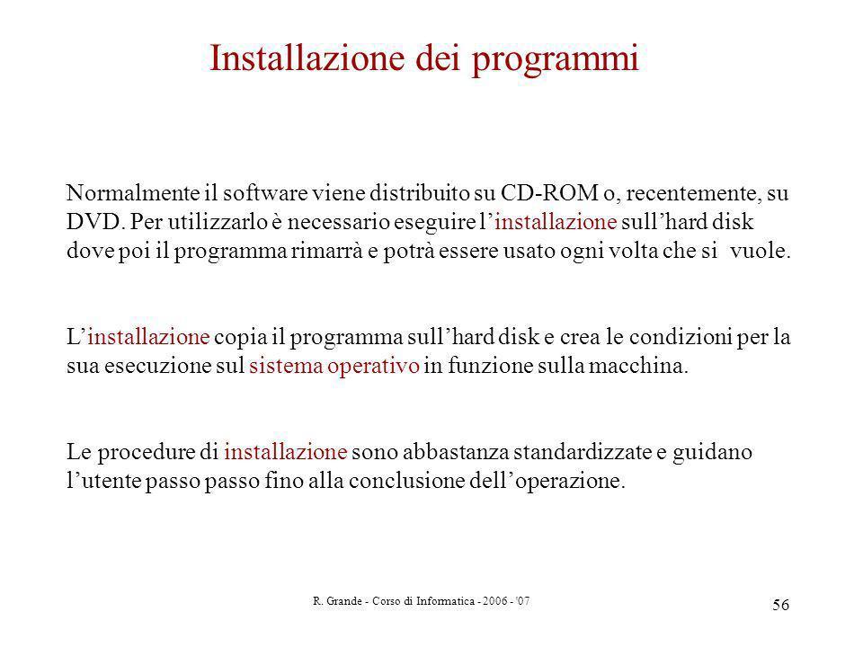 R. Grande - Corso di Informatica - 2006 - '07 56 Installazione dei programmi Normalmente il software viene distribuito su CD-ROM o, recentemente, su D