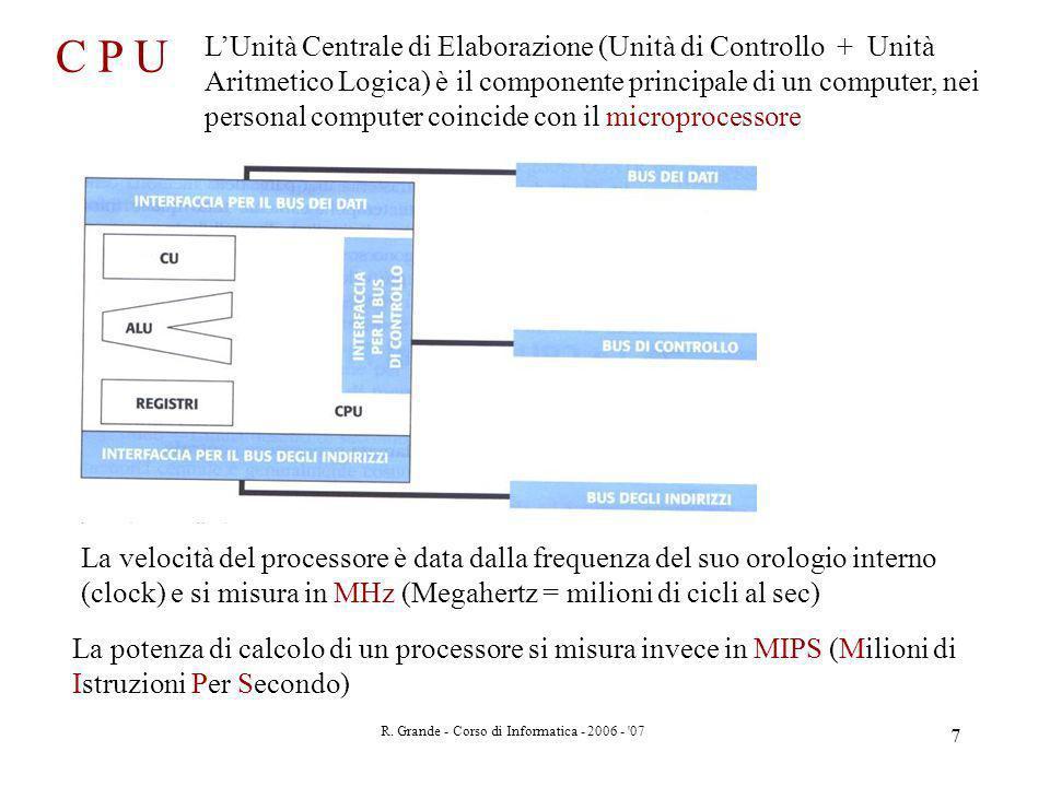 R. Grande - Corso di Informatica - 2006 - '07 7 C P U LUnità Centrale di Elaborazione (Unità di Controllo + Unità Aritmetico Logica) è il componente p