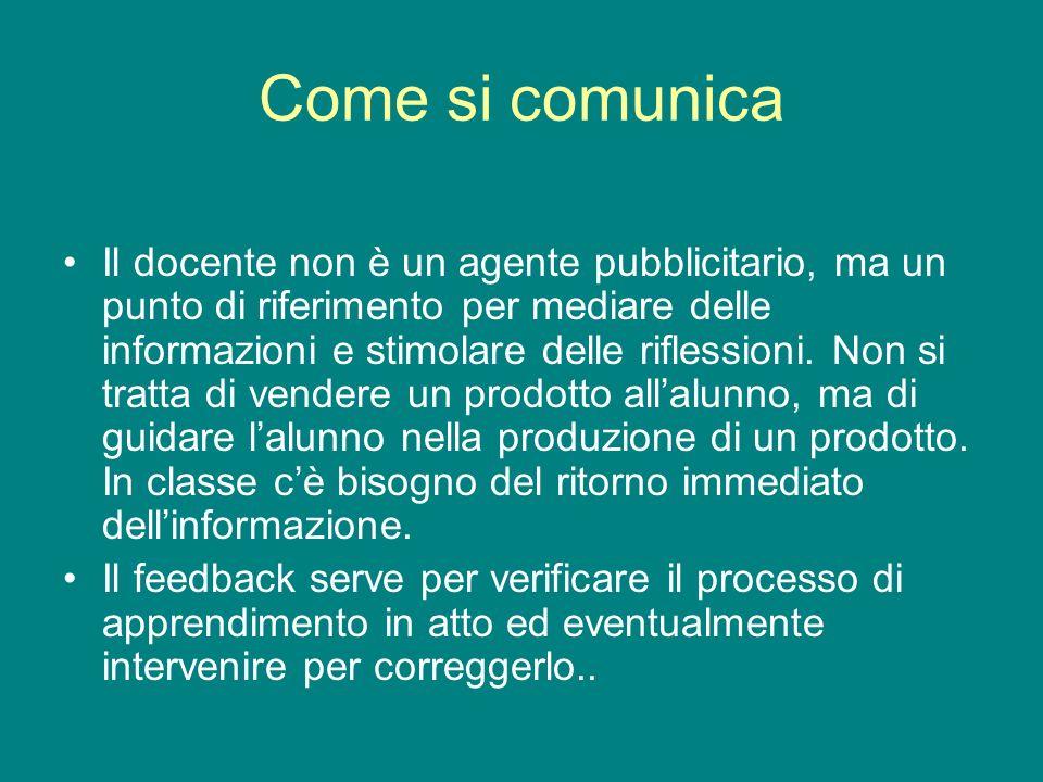 Come si comunica Il docente non è un agente pubblicitario, ma un punto di riferimento per mediare delle informazioni e stimolare delle riflessioni. No