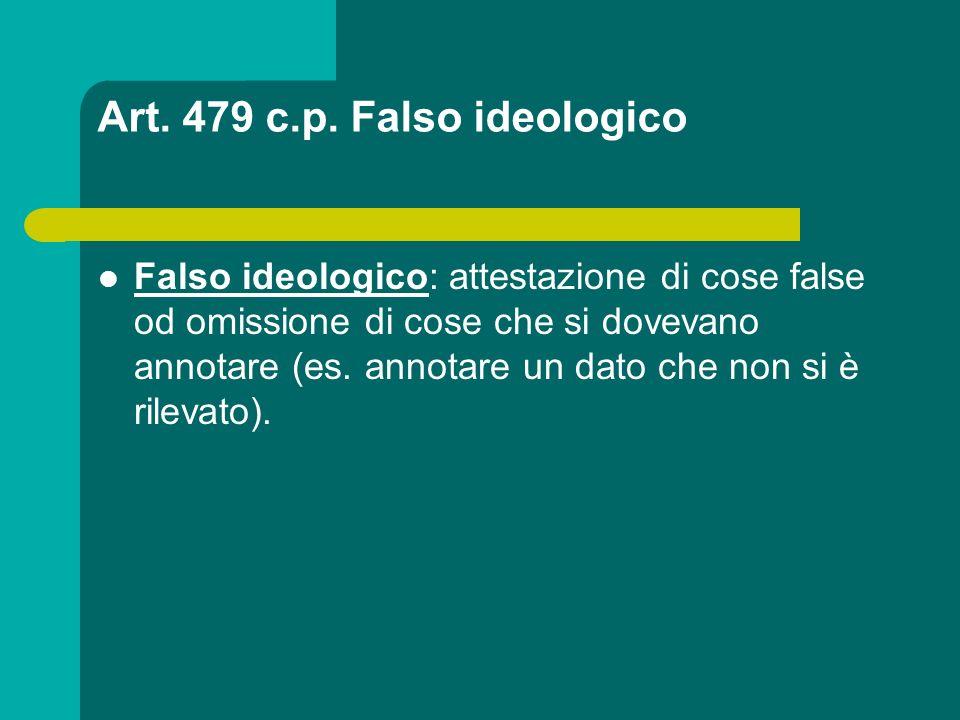 Art. 479 c.p. Falso ideologico Falso ideologico: attestazione di cose false od omissione di cose che si dovevano annotare (es. annotare un dato che no