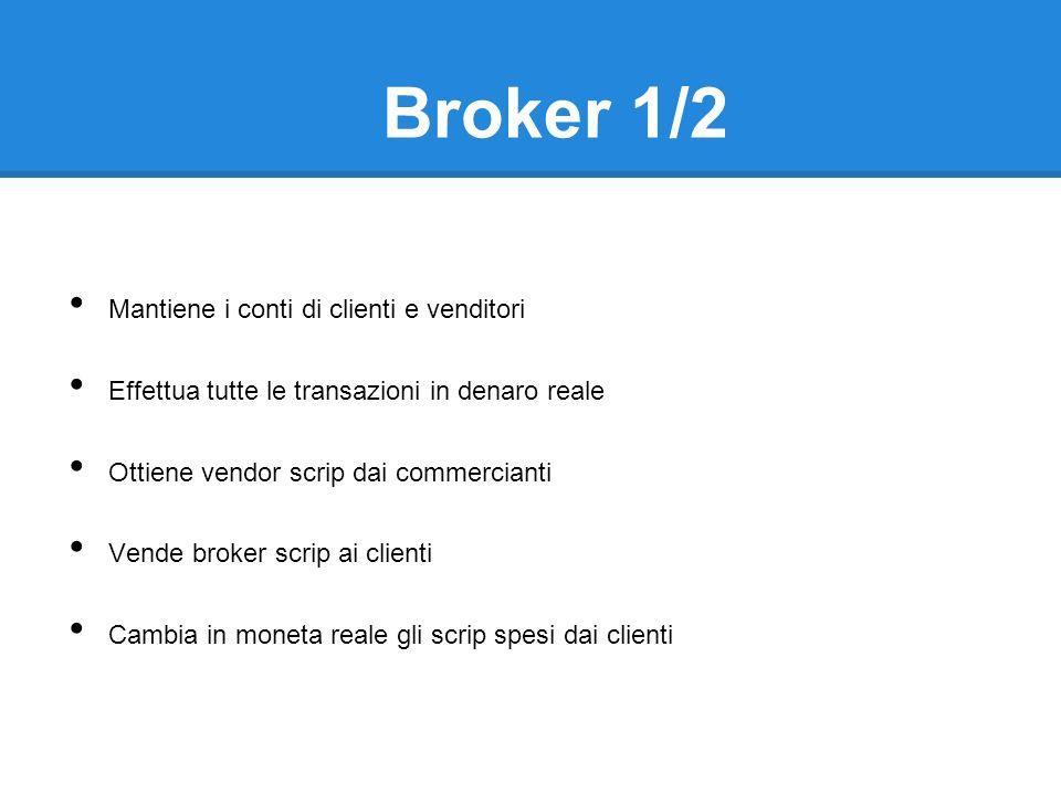 Broker 1/2 Mantiene i conti di clienti e venditori Effettua tutte le transazioni in denaro reale Ottiene vendor scrip dai commercianti Vende broker scrip ai clienti Cambia in moneta reale gli scrip spesi dai clienti