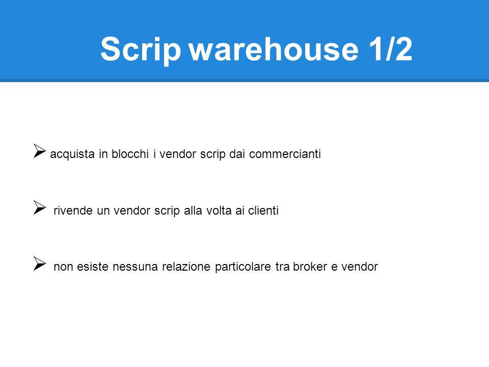 acquista in blocchi i vendor scrip dai commercianti rivende un vendor scrip alla volta ai clienti non esiste nessuna relazione particolare tra broker e vendor Scrip warehouse 1/2
