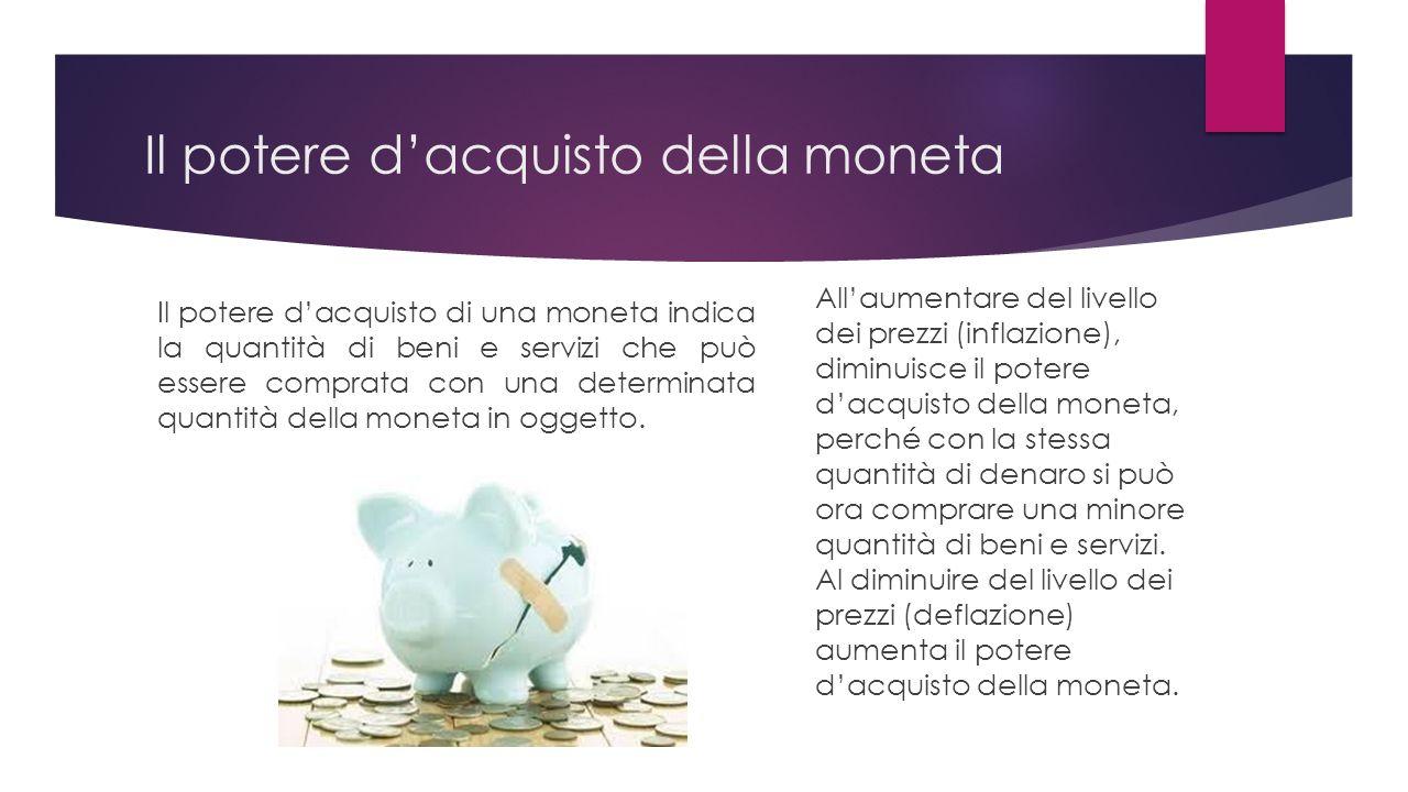 Il potere dacquisto della moneta Il potere dacquisto di una moneta indica la quantità di beni e servizi che può essere comprata con una determinata quantità della moneta in oggetto.