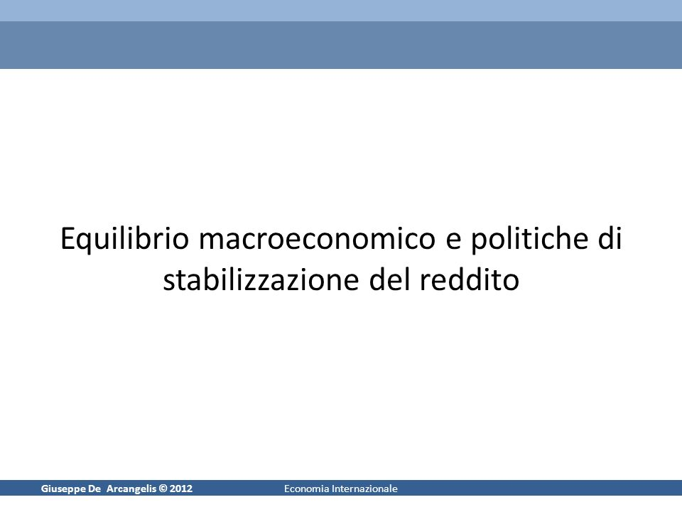 Giuseppe De Arcangelis © 20121Economia Internazionale Equilibrio macroeconomico e politiche di stabilizzazione del reddito