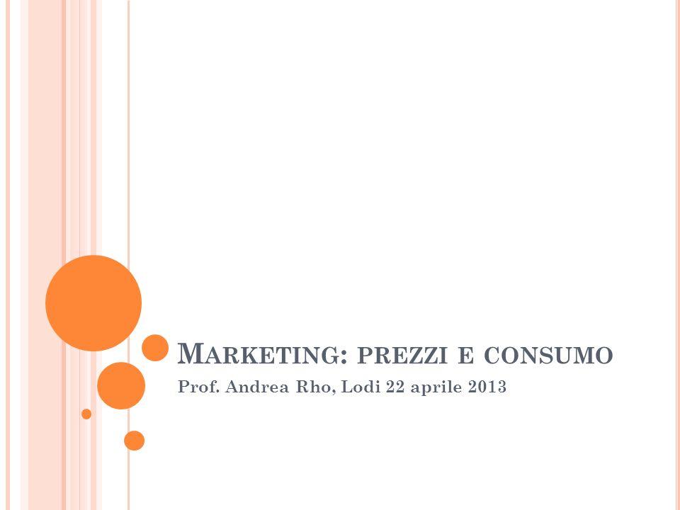 M ARKETING : PREZZI E CONSUMO Prof. Andrea Rho, Lodi 22 aprile 2013