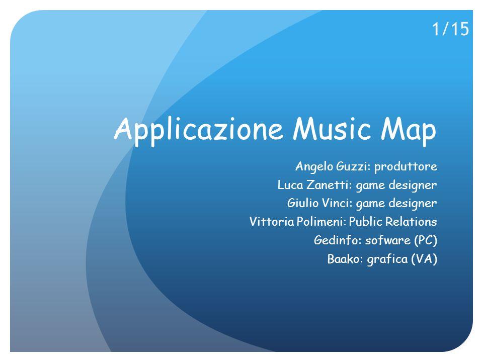 Applicazione Music Map Angelo Guzzi: produttore Luca Zanetti: game designer Giulio Vinci: game designer Vittoria Polimeni: Public Relations Gedinfo: sofware (PC) Baako: grafica (VA) 1/15