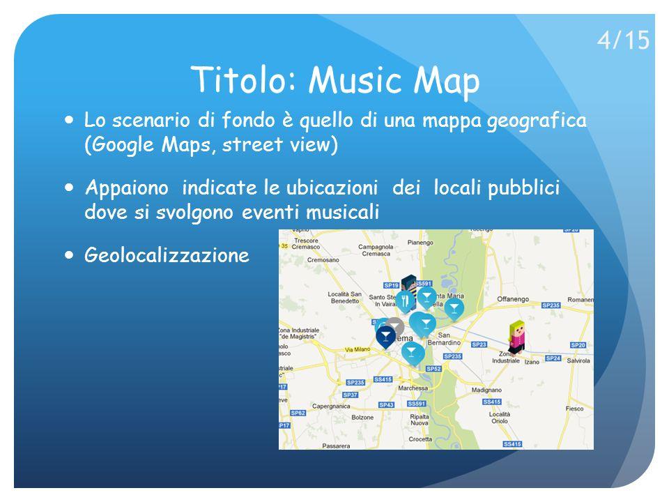 Titolo: Music Map Lo scenario di fondo è quello di una mappa geografica (Google Maps, street view) Appaiono indicate le ubicazioni dei locali pubblici dove si svolgono eventi musicali Geolocalizzazione 4/15