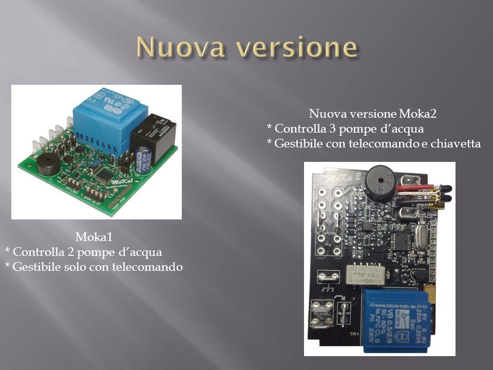 Moka1 * Controlla 2 pompe dacqua * Gestibile solo con telecomando Nuova versione Moka2 * Controlla 3 pompe dacqua * Gestibile con telecomando e chiave