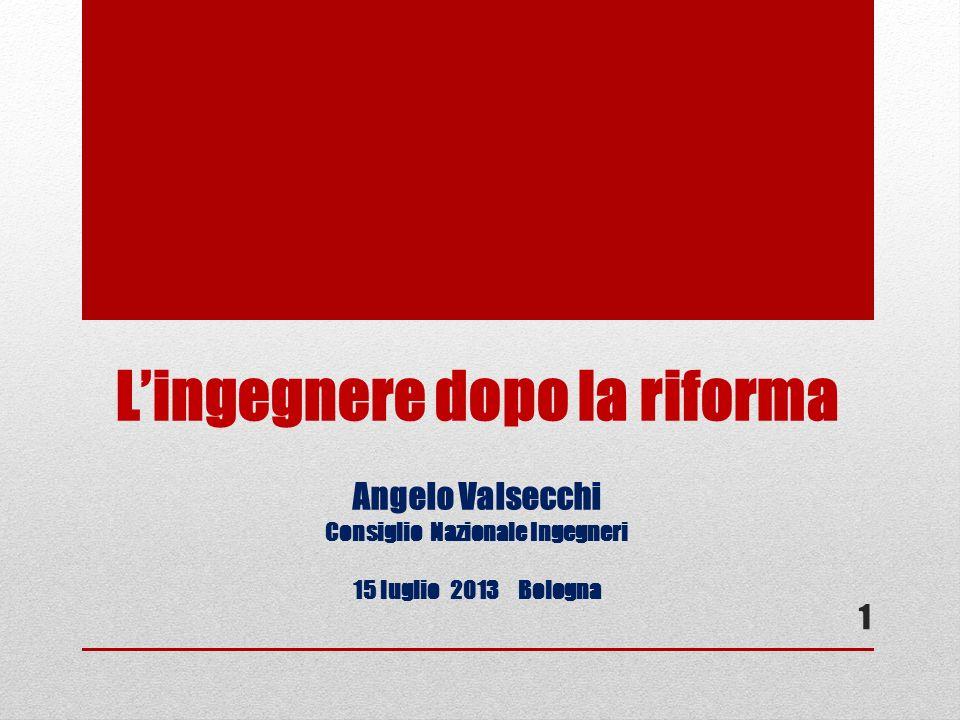 Lingegnere dopo la riforma Angelo Valsecchi Consiglio Nazionale Ingegneri 15 luglio 2013 Bologna 1