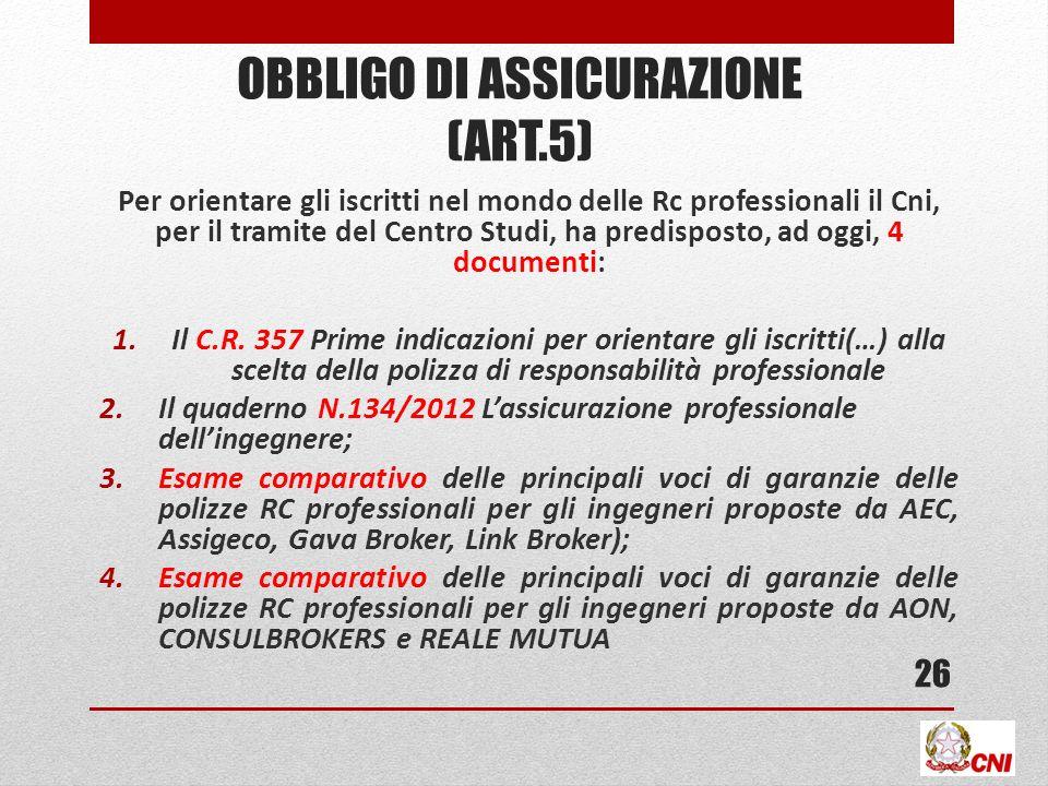 OBBLIGO DI ASSICURAZIONE (ART.5) Per orientare gli iscritti nel mondo delle Rc professionali il Cni, per il tramite del Centro Studi, ha predisposto, ad oggi, 4 documenti: 1.Il C.R.