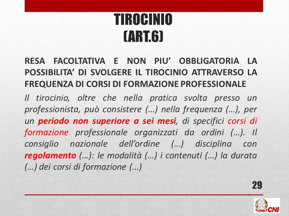 TIROCINIO (ART.6) RESA FACOLTATIVA E NON PIU OBBLIGATORIA LA POSSIBILITA DI SVOLGERE IL TIROCINIO ATTRAVERSO LA FREQUENZA DI CORSI DI FORMAZIONE PROFESSIONALE Il tirocinio, oltre che nella pratica svolta presso un professionista, può consistere (…) nella frequenza (…), per un periodo non superiore a sei mesi, di specifici corsi di formazione professionale organizzati da ordini (…).