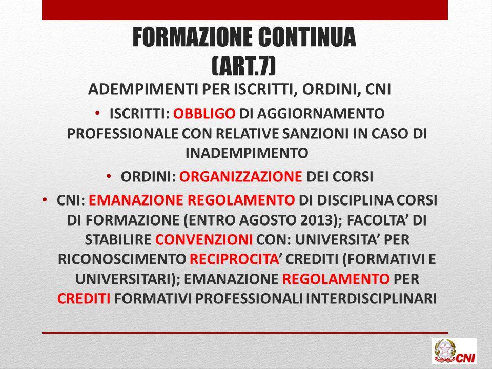 FORMAZIONE CONTINUA (ART.7) ADEMPIMENTI PER ISCRITTI, ORDINI, CNI ISCRITTI: OBBLIGO DI AGGIORNAMENTO PROFESSIONALE CON RELATIVE SANZIONI IN CASO DI INADEMPIMENTO ORDINI: ORGANIZZAZIONE DEI CORSI CNI: EMANAZIONE REGOLAMENTO DI DISCIPLINA CORSI DI FORMAZIONE (ENTRO AGOSTO 2013); FACOLTA DI STABILIRE CONVENZIONI CON: UNIVERSITA PER RICONOSCIMENTO RECIPROCITA CREDITI (FORMATIVI E UNIVERSITARI); EMANAZIONE REGOLAMENTO PER CREDITI FORMATIVI PROFESSIONALI INTERDISCIPLINARI