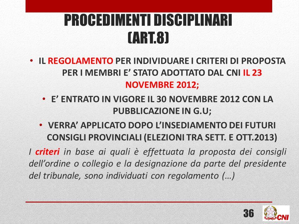 PROCEDIMENTI DISCIPLINARI (ART.8) IL REGOLAMENTO PER INDIVIDUARE I CRITERI DI PROPOSTA PER I MEMBRI E STATO ADOTTATO DAL CNI IL 23 NOVEMBRE 2012; E ENTRATO IN VIGORE IL 30 NOVEMBRE 2012 CON LA PUBBLICAZIONE IN G.U; VERRA APPLICATO DOPO LINSEDIAMENTO DEI FUTURI CONSIGLI PROVINCIALI (ELEZIONI TRA SETT.