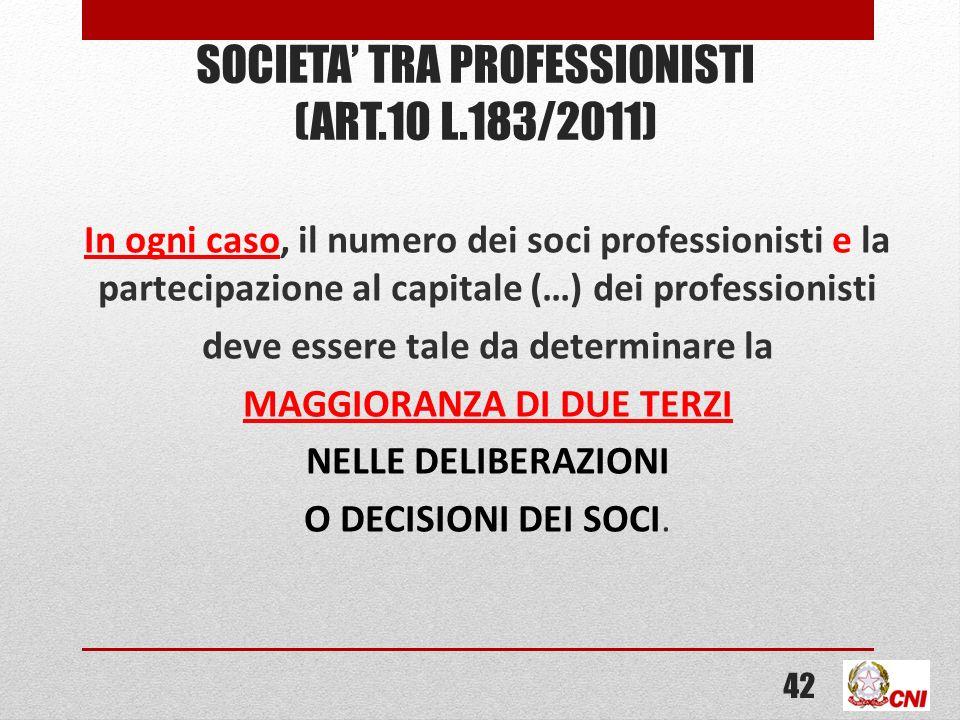 SOCIETA TRA PROFESSIONISTI (ART.10 L.183/2011) In ogni caso, il numero dei soci professionisti e la partecipazione al capitale (…) dei professionisti deve essere tale da determinare la MAGGIORANZA DI DUE TERZI NELLE DELIBERAZIONI O DECISIONI DEI SOCI.