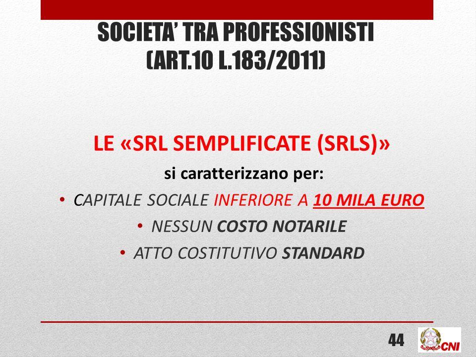 SOCIETA TRA PROFESSIONISTI (ART.10 L.183/2011) LE «SRL SEMPLIFICATE (SRLS)» si caratterizzano per: CAPITALE SOCIALE INFERIORE A 10 MILA EURO NESSUN COSTO NOTARILE ATTO COSTITUTIVO STANDARD 44