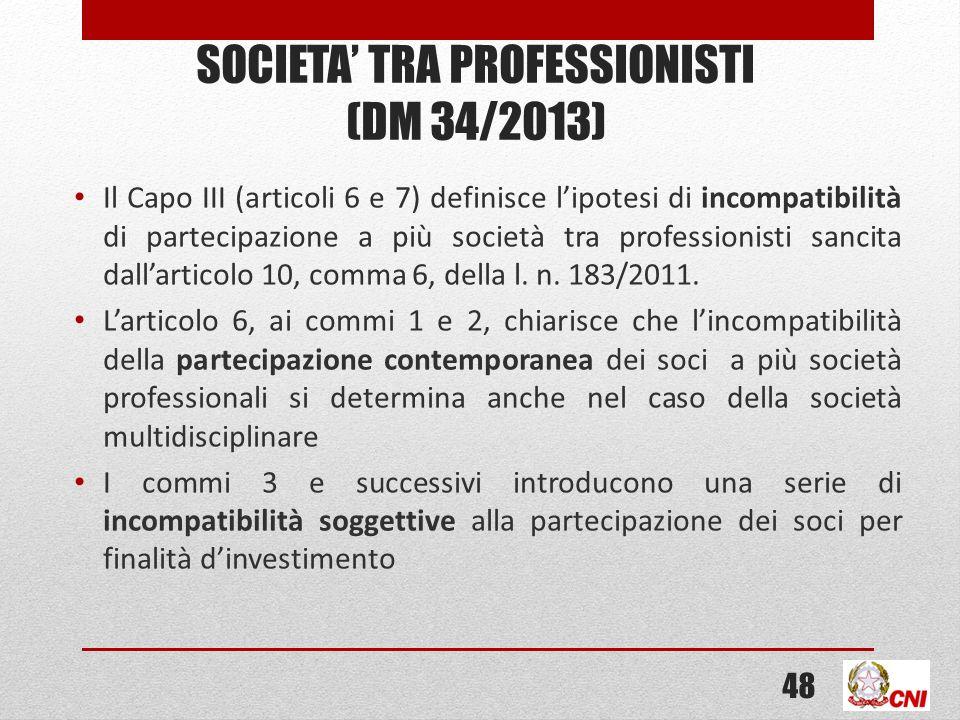 SOCIETA TRA PROFESSIONISTI (DM 34/2013) Il Capo III (articoli 6 e 7) definisce lipotesi di incompatibilità di partecipazione a più società tra professionisti sancita dallarticolo 10, comma 6, della l.