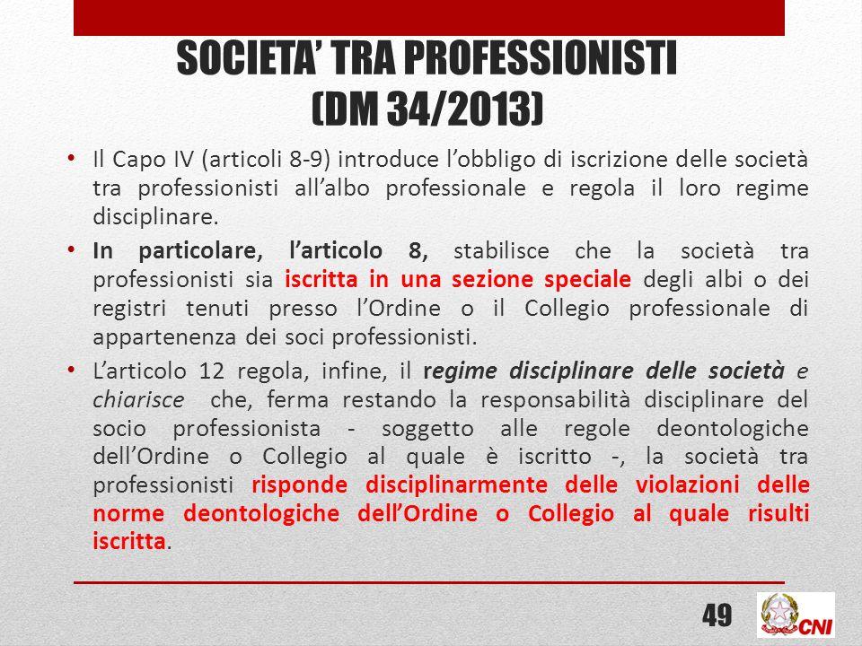 SOCIETA TRA PROFESSIONISTI (DM 34/2013) Il Capo IV (articoli 8-9) introduce lobbligo di iscrizione delle società tra professionisti allalbo professionale e regola il loro regime disciplinare.