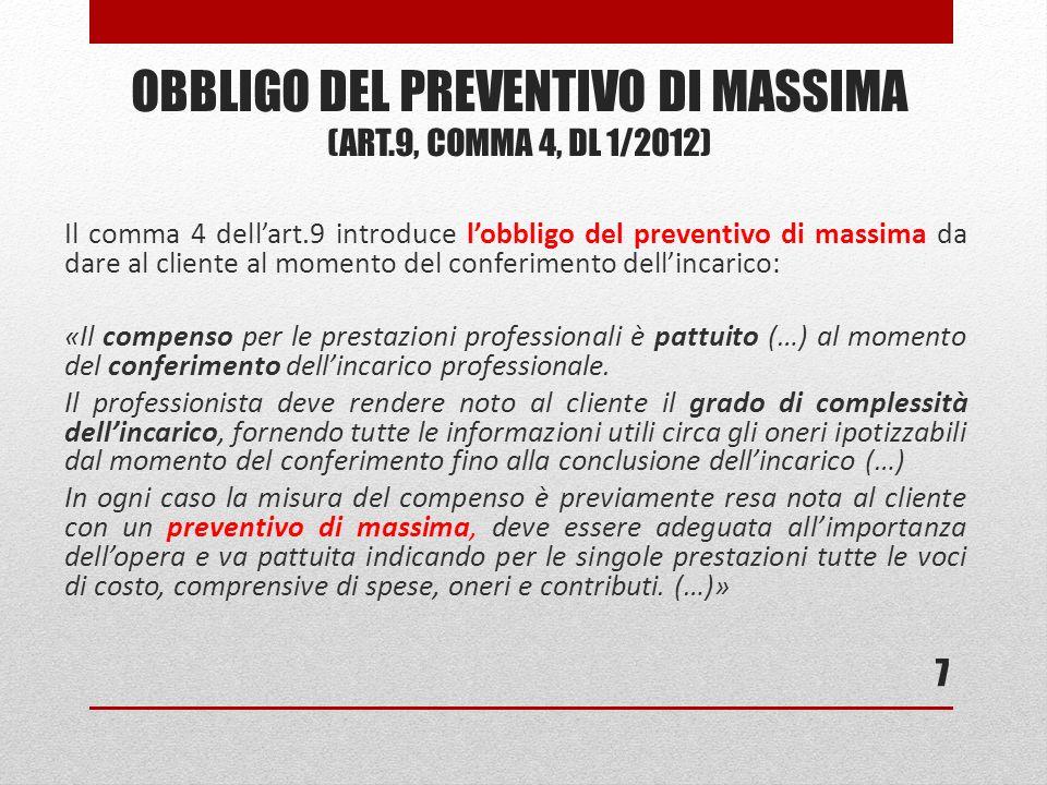 Il comma 4 dellart.9 introduce lobbligo del preventivo di massima da dare al cliente al momento del conferimento dellincarico: «Il compenso per le prestazioni professionali è pattuito (…) al momento del conferimento dellincarico professionale.