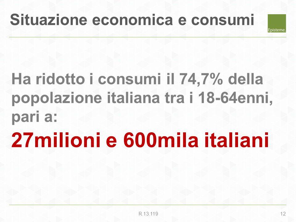12R.13.119 Situazione economica e consumi Ha ridotto i consumi il 74,7% della popolazione italiana tra i 18-64enni, pari a: 27milioni e 600mila italia