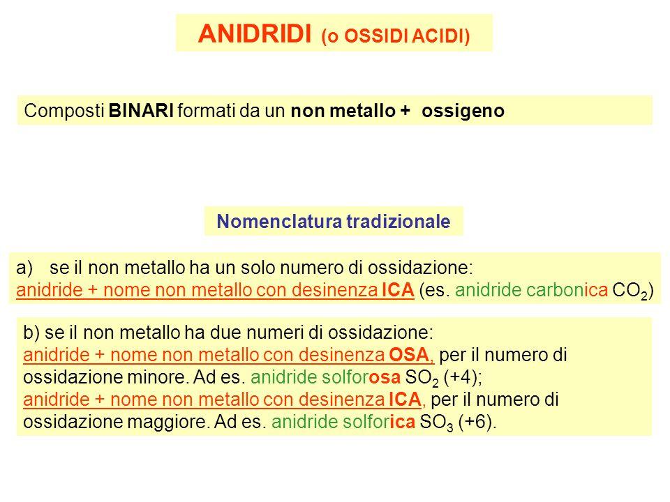 ANIDRIDI (o OSSIDI ACIDI) Composti BINARI formati da un non metallo + ossigeno Nomenclatura tradizionale a)se il non metallo ha un solo numero di ossidazione: anidride + nome non metallo con desinenza ICA (es.