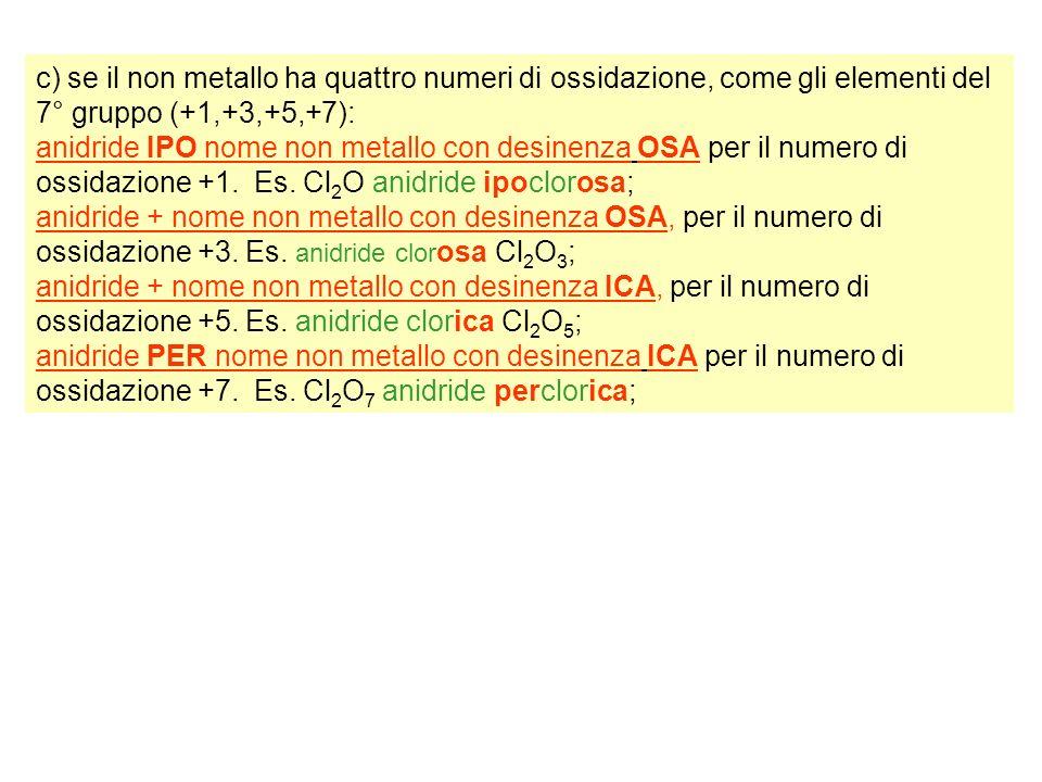 c) se il non metallo ha quattro numeri di ossidazione, come gli elementi del 7° gruppo (+1,+3,+5,+7): anidride IPO nome non metallo con desinenza OSA per il numero di ossidazione +1.