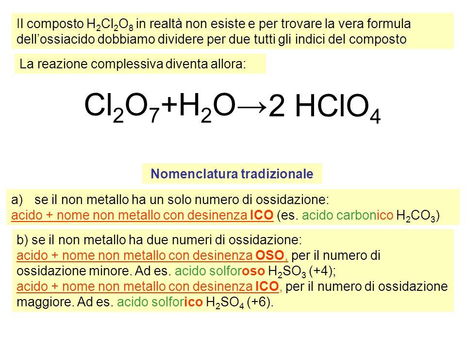 Il composto H 2 Cl 2 O 8 in realtà non esiste e per trovare la vera formula dellossiacido dobbiamo dividere per due tutti gli indici del composto Cl 2 O 7 +H 2 O 2 HClO 4 La reazione complessiva diventa allora: Nomenclatura tradizionale a)se il non metallo ha un solo numero di ossidazione: acido + nome non metallo con desinenza ICO (es.