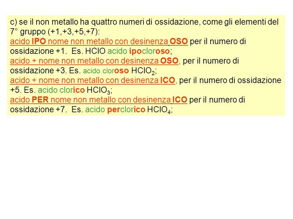 c) se il non metallo ha quattro numeri di ossidazione, come gli elementi del 7° gruppo (+1,+3,+5,+7): acido IPO nome non metallo con desinenza OSO per il numero di ossidazione +1.