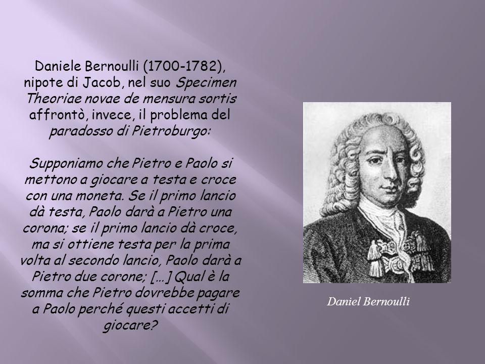 Daniel Bernoulli Daniele Bernoulli (1700-1782), nipote di Jacob, nel suo Specimen Theoriae novae de mensura sortis affrontò, invece, il problema del p