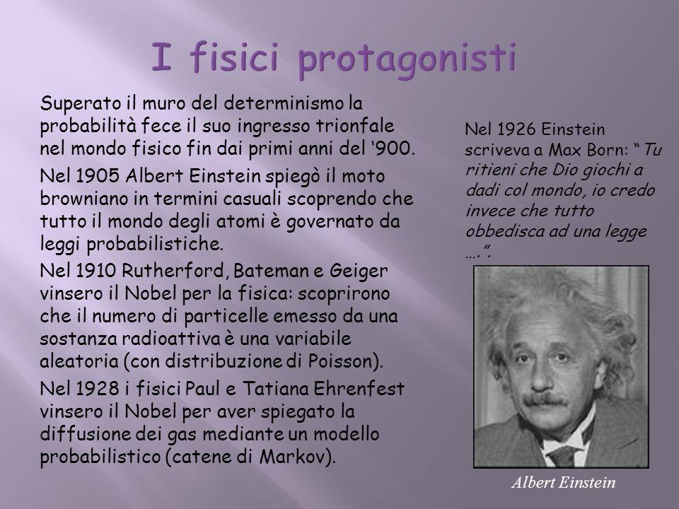 Superato il muro del determinismo la probabilità fece il suo ingresso trionfale nel mondo fisico fin dai primi anni del 900. Nel 1905 Albert Einstein