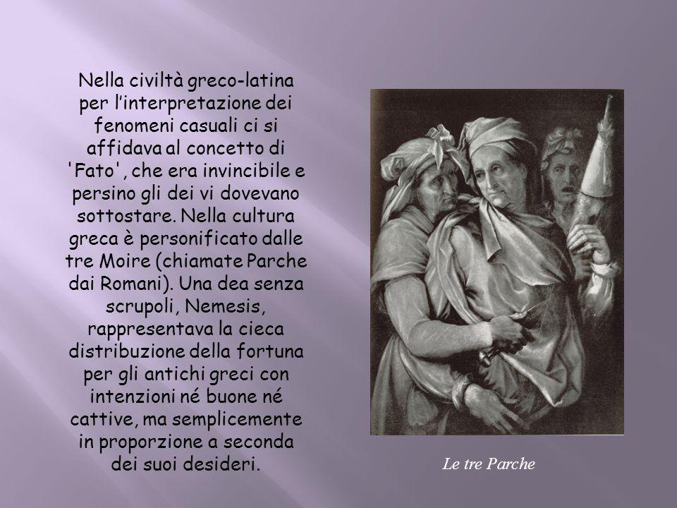 Nella civiltà greco-latina per linterpretazione dei fenomeni casuali ci si affidava al concetto di 'Fato', che era invincibile e persino gli dei vi do