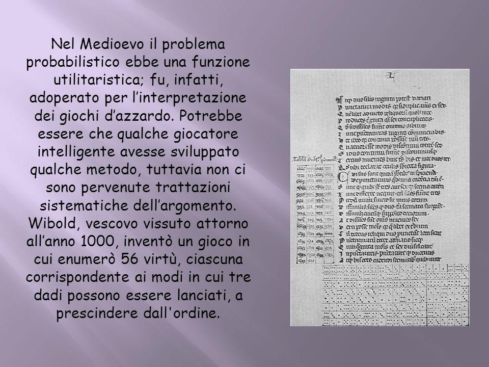 Nel Medioevo il problema probabilistico ebbe una funzione utilitaristica; fu, infatti, adoperato per linterpretazione dei giochi dazzardo. Potrebbe es