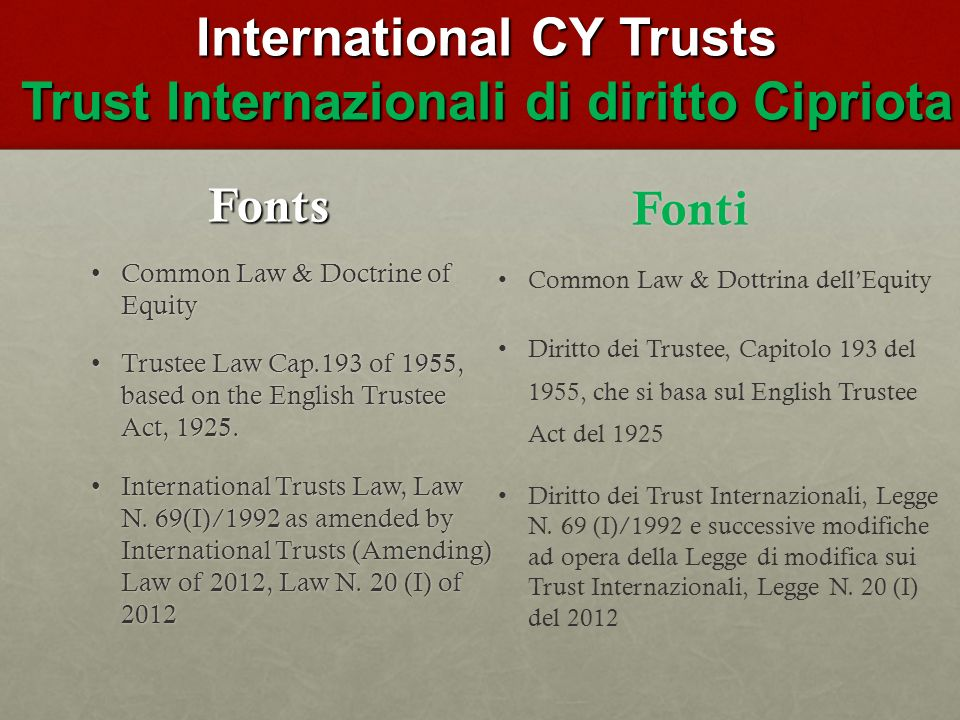International CY Trusts Trust Internazionali di diritto Cipriota Fonts Common Law & Doctrine of EquityCommon Law & Doctrine of Equity Trustee Law Cap.193 of 1955, based on the English Trustee Act, 1925.Trustee Law Cap.193 of 1955, based on the English Trustee Act, 1925.