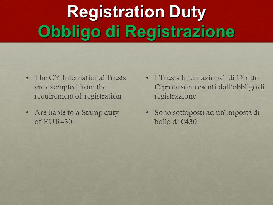 Registration Duty Obbligo di Registrazione The CY International Trusts are exempted from the requirement of registration Are liable to a Stamp duty of EUR430 I Trusts Internazionali di Diritto Ciprota sono esenti dallobbligo di registrazione Sono sottoposti ad unimposta di bollo di 430