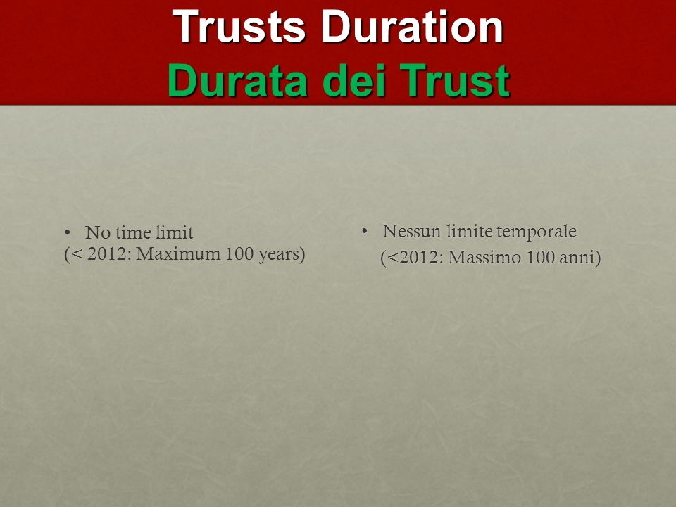 Trusts Duration Durata dei Trust No time limit < (< 2012: Maximum 100 years) Nessun limite temporaleNessun limite temporale (<2012: Massimo 100 anni) (<2012: Massimo 100 anni)