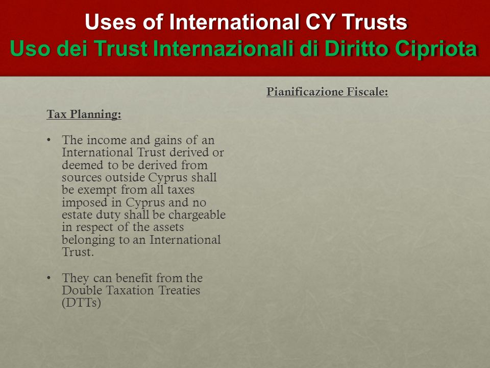 Uses of International CY Trusts Uso dei Trust Internazionali di Diritto Cipriota Uses of International CY Trusts Uso dei Trust Internazionali di Diritto Cipriota Tax Planning: The income and gains of an International Trust derived or deemed to be derived from sources outside Cyprus shall be exempt from all taxes imposed in Cyprus and no estate duty shall be chargeable in respect of the assets belonging to an International Trust.