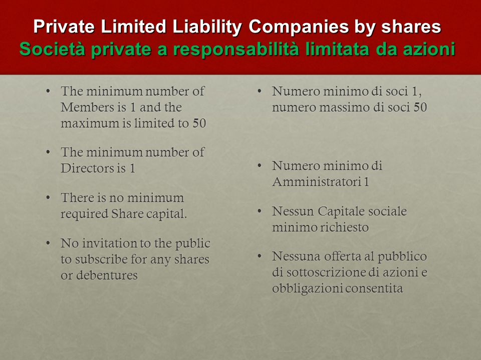Private Limited Liability Companies by shares Società private a responsabilità limitata da azioni The minimum number of Members is 1 and the maximum is limited to 50The minimum number of Members is 1 and the maximum is limited to 50 The minimum number of Directors is 1The minimum number of Directors is 1 There is no minimum required Share capital.There is no minimum required Share capital.
