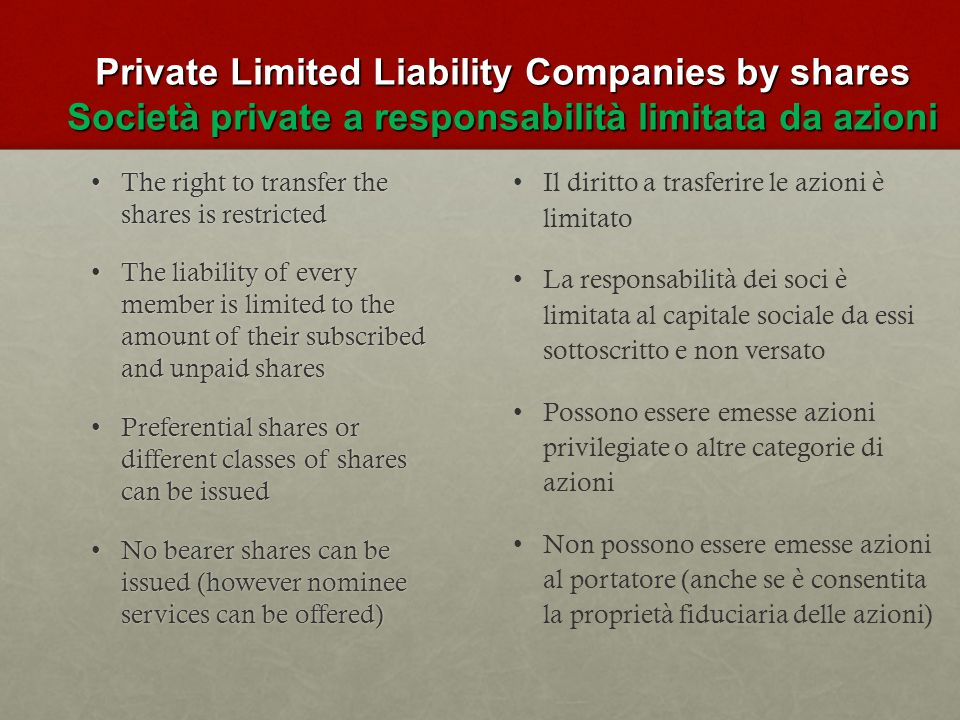Private Limited Liability Companies by shares Società private a responsabilità limitata da azioni The right to transfer the shares is restrictedThe right to transfer the shares is restricted The liability of every member is limited to the amount of their subscribed and unpaid sharesThe liability of every member is limited to the amount of their subscribed and unpaid shares Preferential shares or different classes of shares can be issuedPreferential shares or different classes of shares can be issued No bearer shares can be issued (however nominee services can be offered)No bearer shares can be issued (however nominee services can be offered) Il diritto a trasferire le azioni è limitato La responsabilità dei soci è limitata al capitale sociale da essi sottoscritto e non versato Possono essere emesse azioni privilegiate o altre categorie di azioni Non possono essere emesse azioni al portatore (anche se è consentita la proprietà fiduciaria delle azioni)