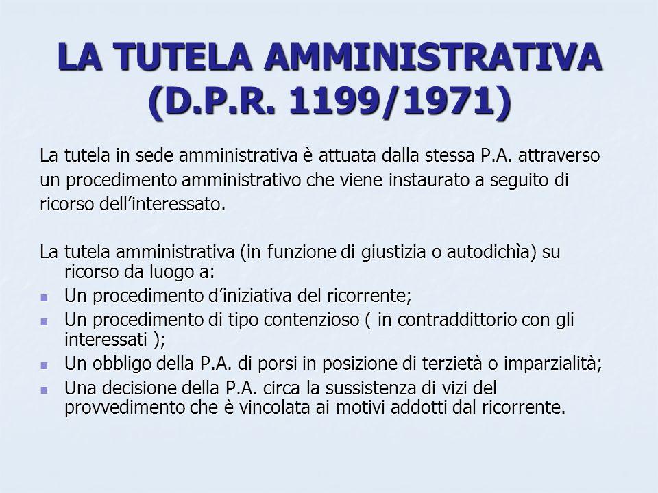 LA TUTELA AMMINISTRATIVA (D.P.R. 1199/1971) La tutela in sede amministrativa è attuata dalla stessa P.A. attraverso un procedimento amministrativo che