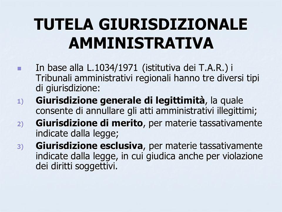 TUTELA GIURISDIZIONALE AMMINISTRATIVA In base alla L.1034/1971 (istitutiva dei T.A.R.) i Tribunali amministrativi regionali hanno tre diversi tipi di
