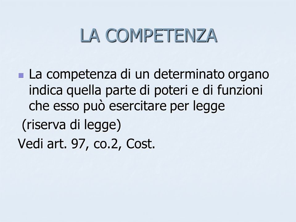 LA COMPETENZA La competenza di un determinato organo indica quella parte di poteri e di funzioni che esso può esercitare per legge La competenza di un