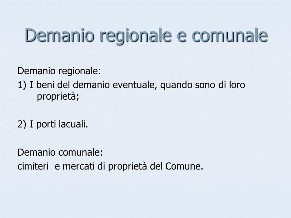 Demanio regionale e comunale Demanio regionale: 1) I beni del demanio eventuale, quando sono di loro proprietà; 2) I porti lacuali. Demanio comunale: