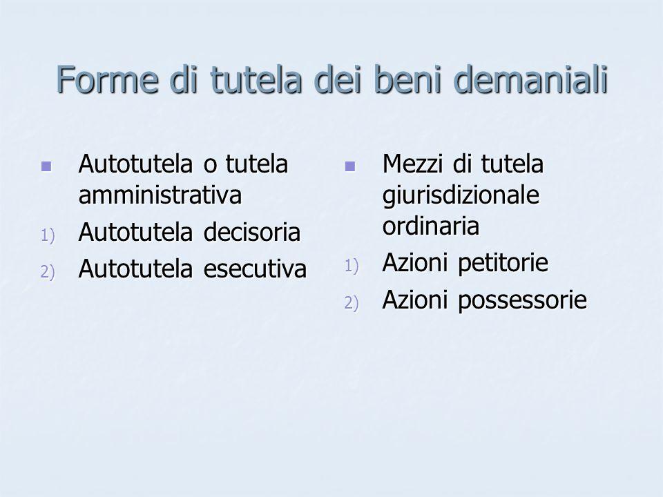Forme di tutela dei beni demaniali Autotutela o tutela amministrativa Autotutela o tutela amministrativa 1) Autotutela decisoria 2) Autotutela esecuti