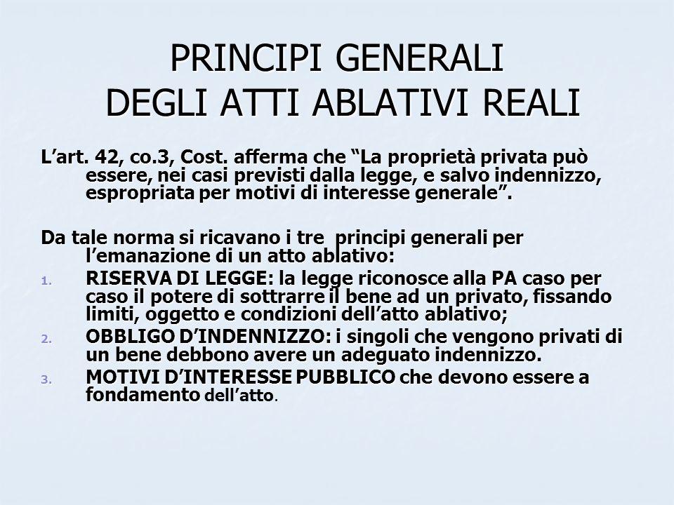 PRINCIPI GENERALI DEGLI ATTI ABLATIVI REALI Lart. 42, co.3, Cost. afferma che La proprietà privata può essere, nei casi previsti dalla legge, e salvo