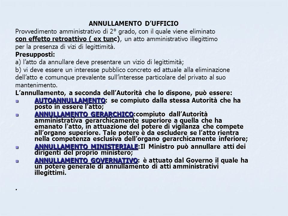 ANNULLAMENTO DUFFICIO Provvedimento amministrativo di 2° grado, con il quale viene eliminato con effetto retroattivo ( ex tunc), un atto amministrativ