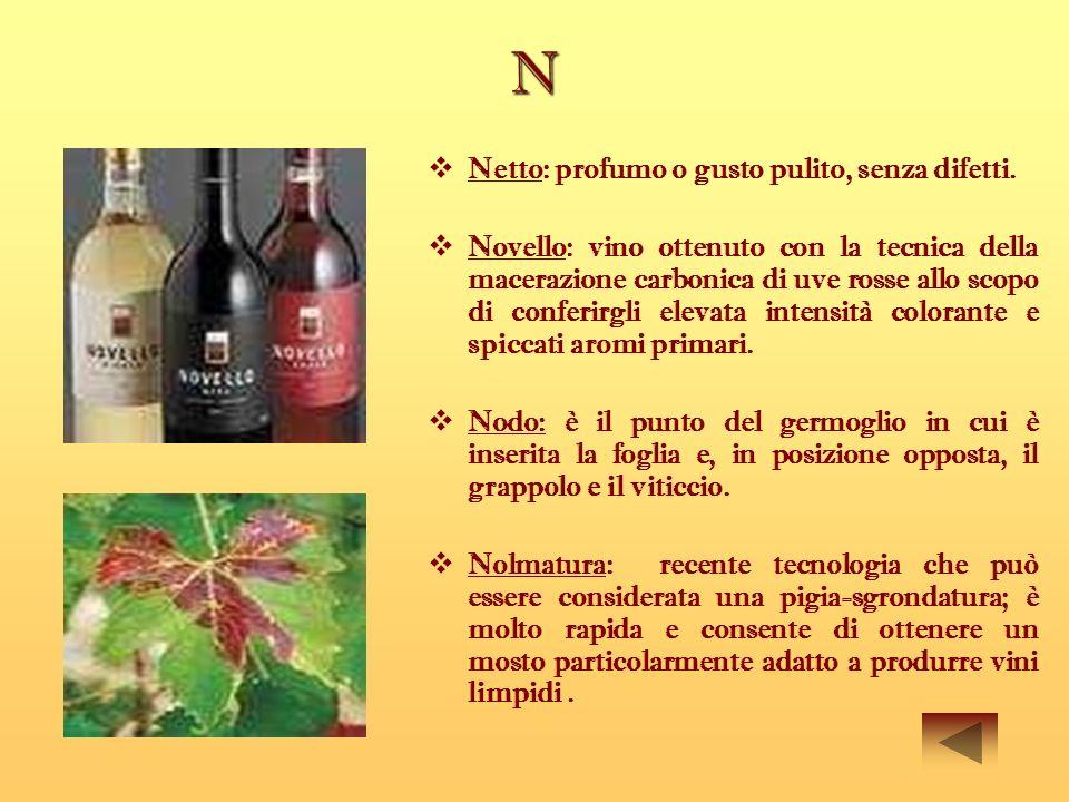 N Netto: profumo o gusto pulito, senza difetti. Novello: vino ottenuto con la tecnica della macerazione carbonica di uve rosse allo scopo di conferirg