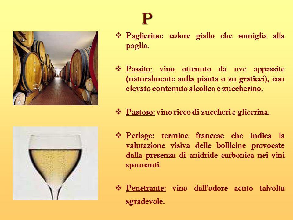 P Paglierino: colore giallo che somiglia alla paglia. Passito: vino ottenuto da uve appassite (naturalmente sulla pianta o su graticci), con elevato c