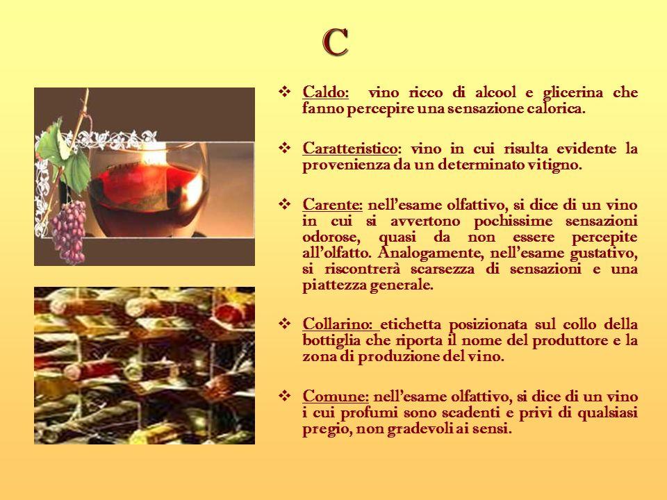 C Caldo: vino ricco di alcool e glicerina che fanno percepire una sensazione calorica. Caratteristico: vino in cui risulta evidente la provenienza da