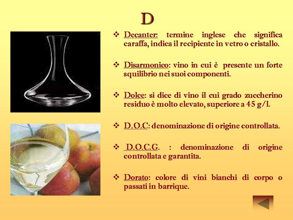 D Decanter: termine inglese che significa caraffa, indica il recipiente in vetro o cristallo. Disarmonico: vino in cui è presente un forte squilibrio