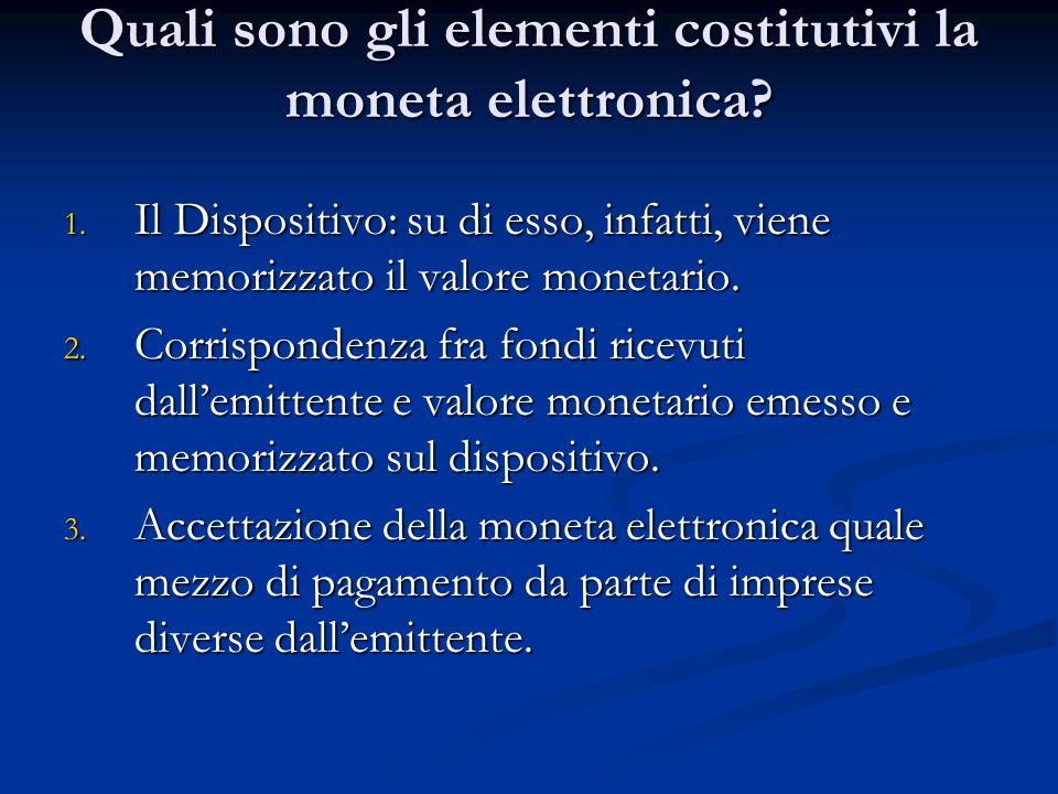 Quali sono gli elementi costitutivi la moneta elettronica? 1. Il Dispositivo: su di esso, infatti, viene memorizzato il valore monetario. 2. Corrispon