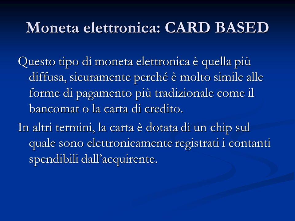 Moneta elettronica: CARD BASED Questo tipo di moneta elettronica è quella più diffusa, sicuramente perché è molto simile alle forme di pagamento più t